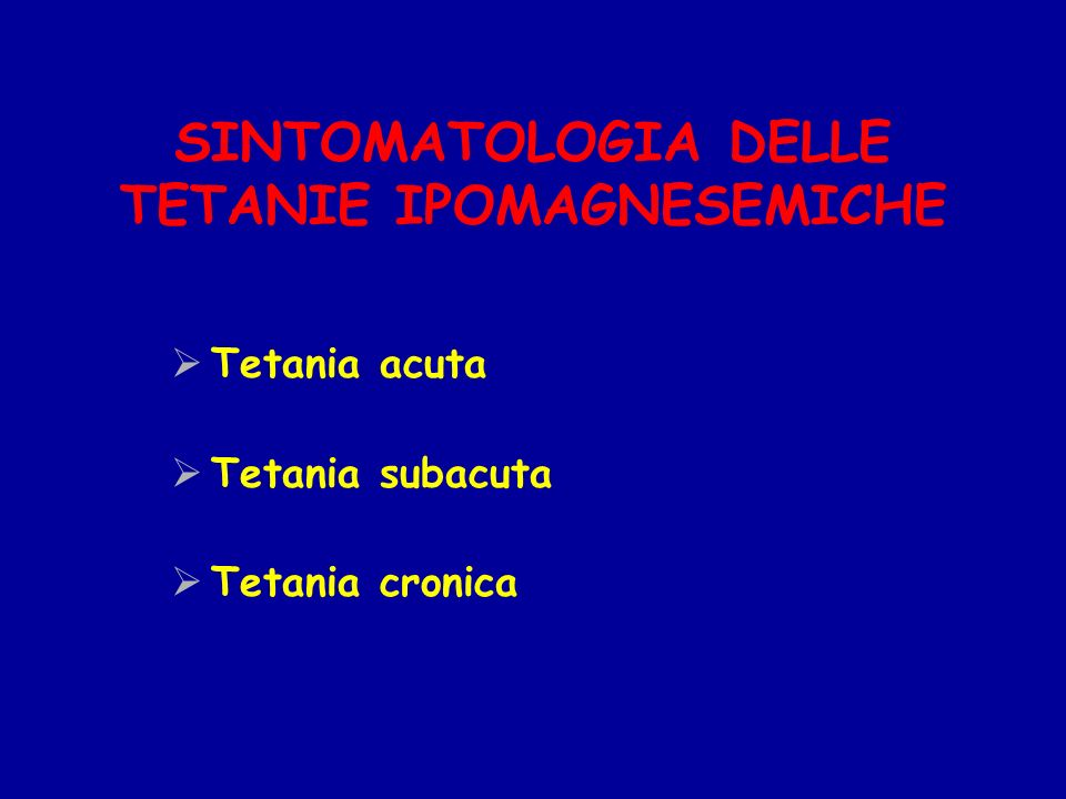 SINTOMATOLOGIA DELLE TETANIE IPOMAGNESEMICHE Tetania acuta Tetania subacuta Tetania cronica