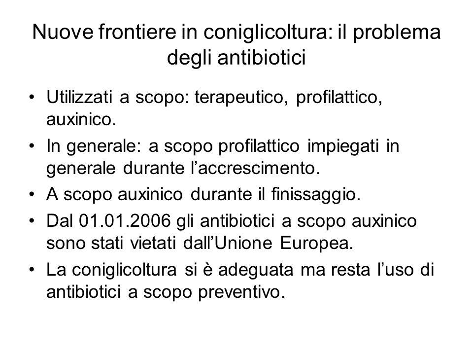 Nuove frontiere in coniglicoltura: il problema degli antibiotici Utilizzati a scopo: terapeutico, profilattico, auxinico.