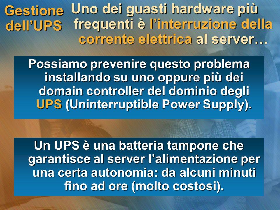 Gestione dellUPS Uno dei guasti hardware più frequenti è linterruzione della corrente elettrica al server… Possiamo prevenire questo problema installando su uno oppure più dei domain controller del dominio degli UPS (Uninterruptible Power Supply).