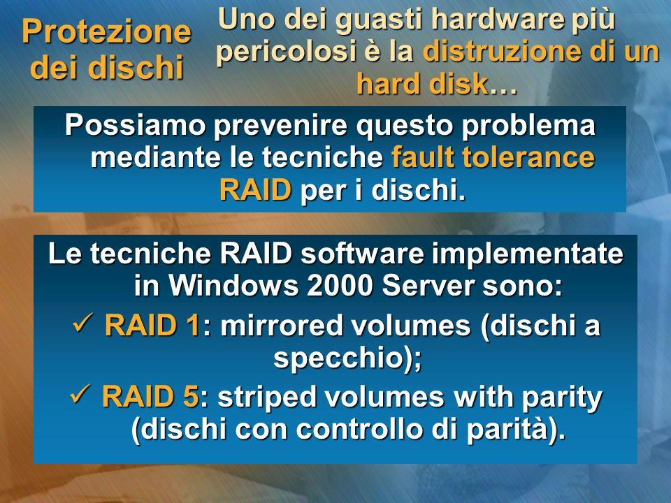 Protezione dei dischi Uno dei guasti hardware più pericolosi è la distruzione di un hard disk… Possiamo prevenire questo problema mediante le tecniche fault tolerance RAID per i dischi.