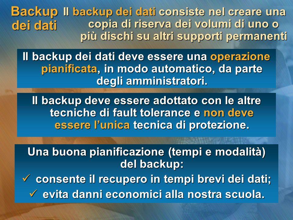 Backup dei dati Il backup dei dati consiste nel creare una copia di riserva dei volumi di uno o più dischi su altri supporti permanenti Il backup dei dati deve essere una operazione pianificata, in modo automatico, da parte degli amministratori.