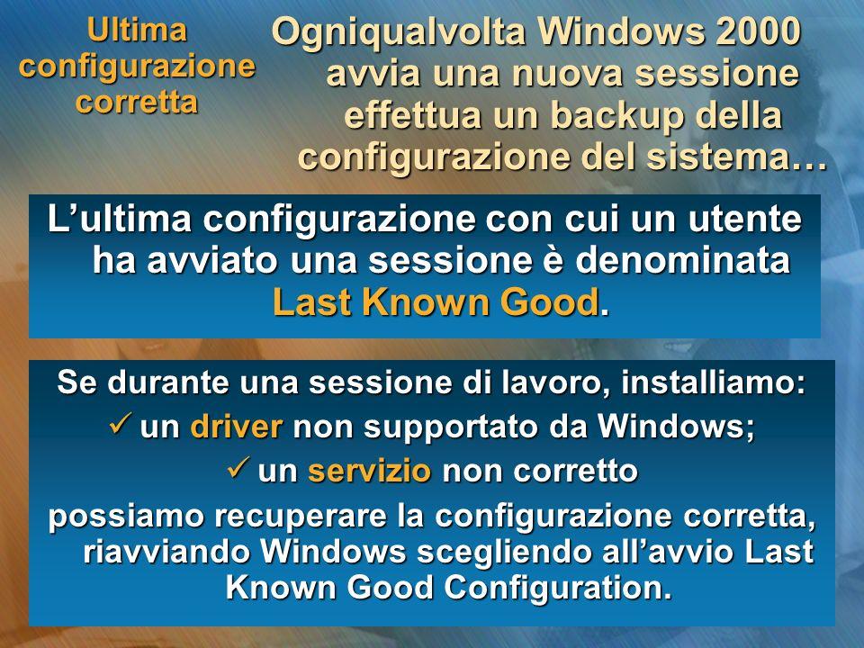 Ultima configurazione corretta Ogniqualvolta Windows 2000 avvia una nuova sessione effettua un backup della configurazione del sistema… Lultima configurazione con cui un utente ha avviato una sessione è denominata Last Known Good.