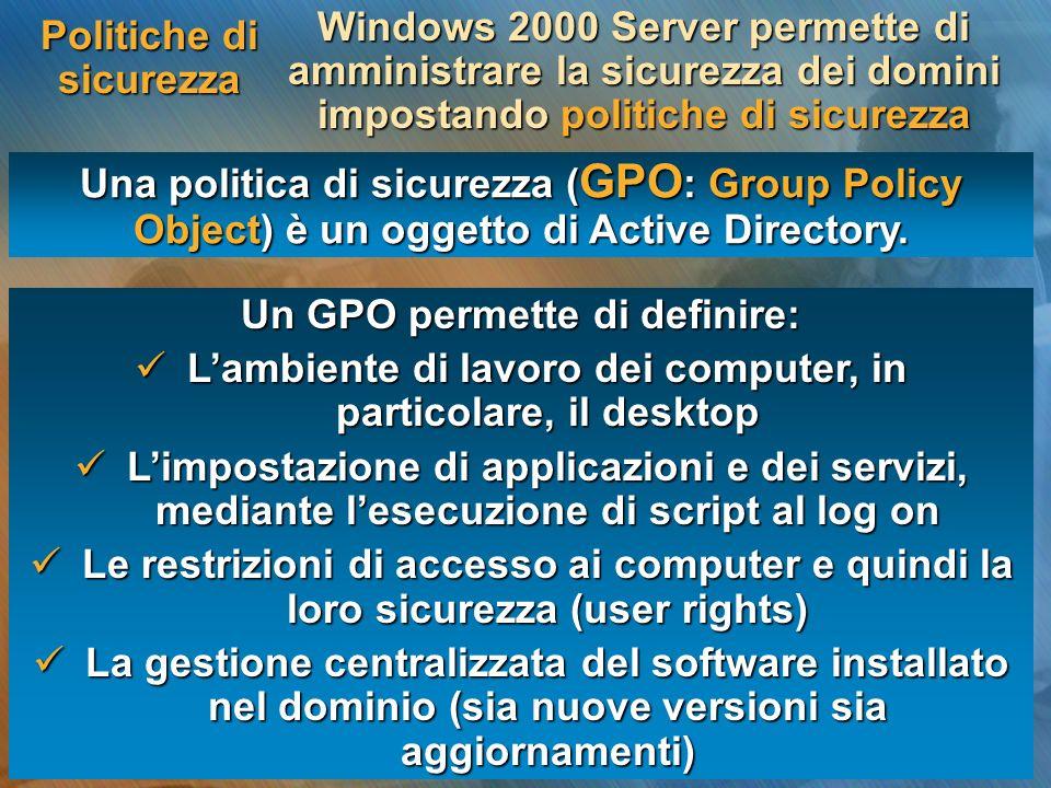 Politiche di sicurezza Un GPO permette di definire: Lambiente di lavoro dei computer, in particolare, il desktop Lambiente di lavoro dei computer, in
