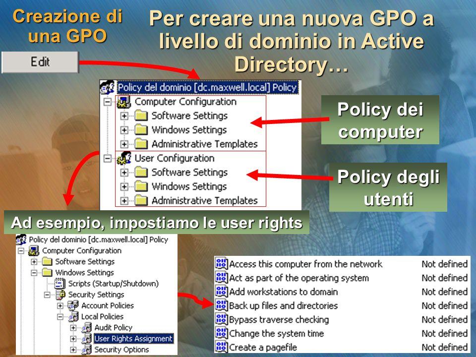 Creazione di una GPO Per creare una nuova GPO a livello di dominio in Active Directory… Policy dei computer Policy degli utenti Ad esempio, impostiamo