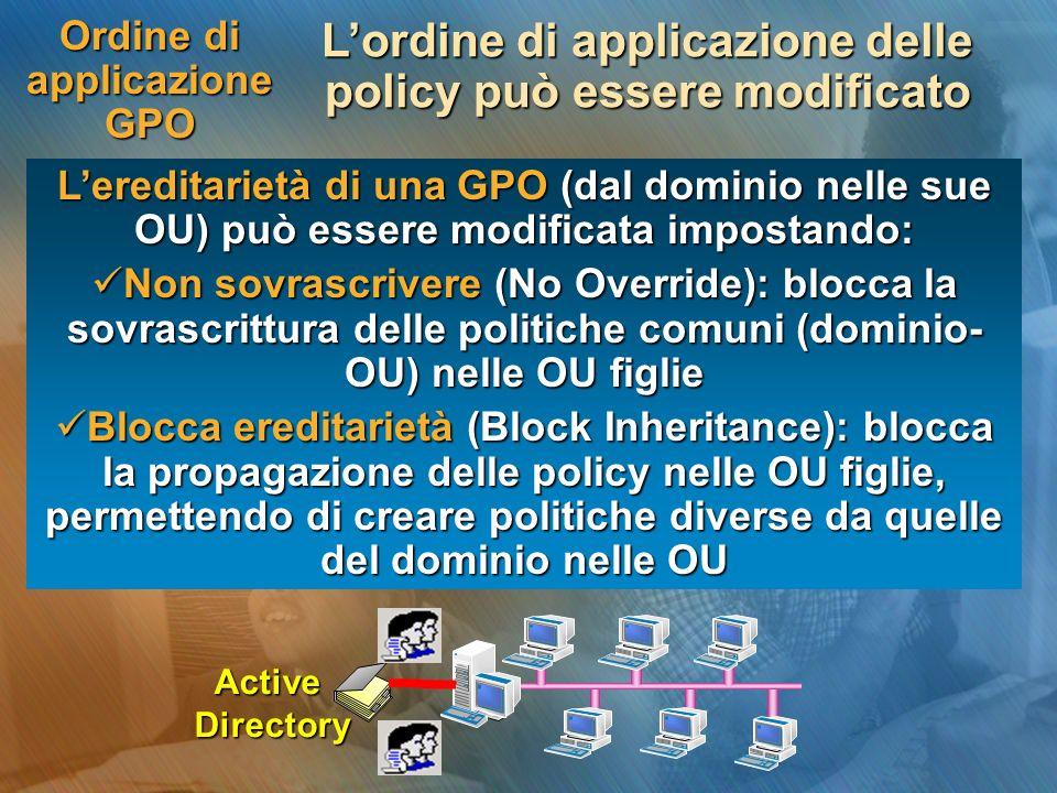 Ordine di applicazione GPO Lordine di applicazione delle policy può essere modificato Lereditarietà di una GPO (dal dominio nelle sue OU) può essere m
