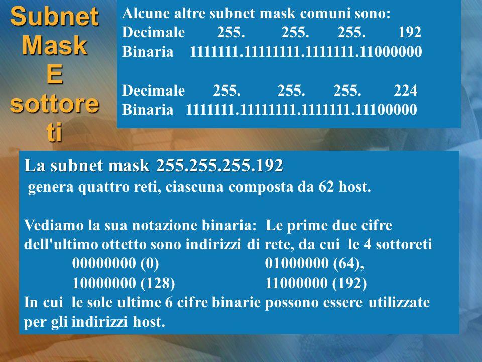 Alcune altre subnet mask comuni sono: Decimale 255. 255. 255. 192 Binaria 1111111.11111111.1111111.11000000 Decimale 255. 255. 255. 224 Binaria 111111