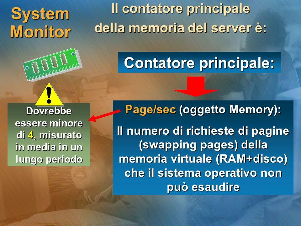 System Monitor Il contatore principale della memoria del server è: Contatore principale: Page/sec (oggetto Memory): Il numero di richieste di pagine (swapping pages) della memoria virtuale (RAM+disco) che il sistema operativo non può esaudire Dovrebbe essere minore di 4, misurato in media in un lungo periodo