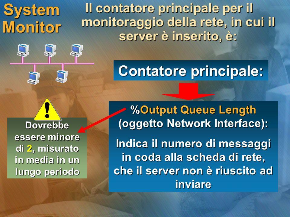 System Monitor Il contatore principale per il monitoraggio della rete, in cui il server è inserito, è: Contatore principale: %Output Queue Length (oggetto Network Interface): Indica il numero di messaggi in coda alla scheda di rete, che il server non è riuscito ad inviare Dovrebbe essere minore di 2, misurato in media in un lungo periodo
