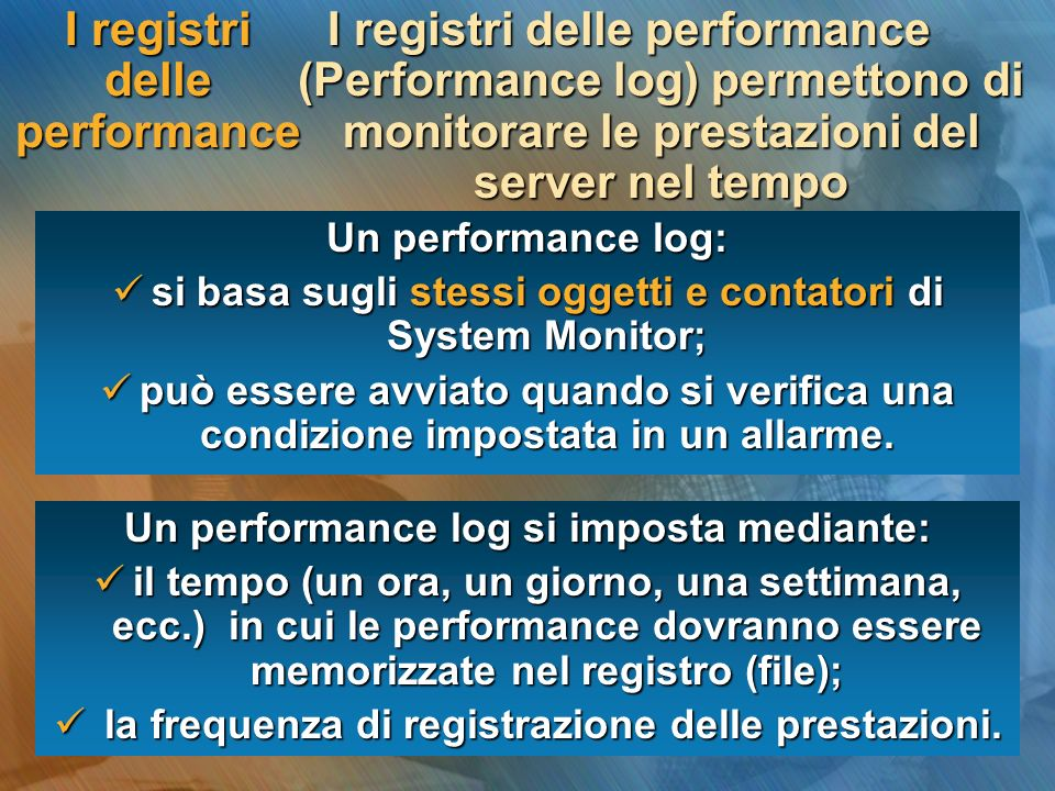I registri delle performance I registri delle performance (Performance log) permettono di monitorare le prestazioni del server nel tempo Un performanc