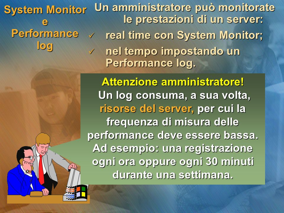 System Monitor e Performance log Un amministratore può monitorate le prestazioni di un server: real time con System Monitor; real time con System Monitor; nel tempo impostando un Performance log.