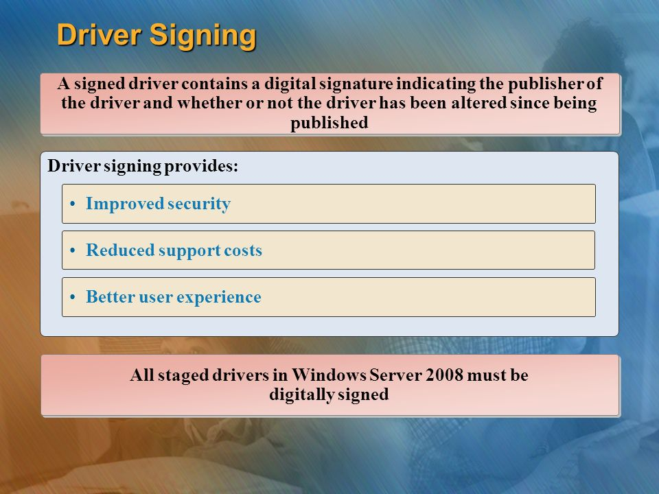 Driver Signing Driver signing provides: A signed driver contains a digital signature indicating the publisher of the driver and whether or not the driver has been altered since being published Improved security Better user experience Reduced support costs All staged drivers in Windows Server 2008 must be digitally signed All staged drivers in Windows Server 2008 must be digitally signed