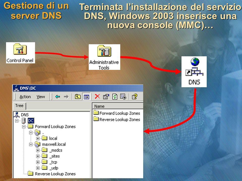 Gestione di un server DNS Terminata linstallazione del servizio DNS, Windows 2003 inserisce una nuova console (MMC)…