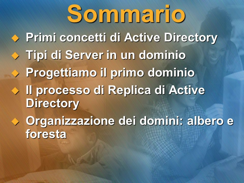 Sommario Primi concetti di Active Directory Primi concetti di Active Directory Tipi di Server in un dominio Tipi di Server in un dominio Progettiamo i