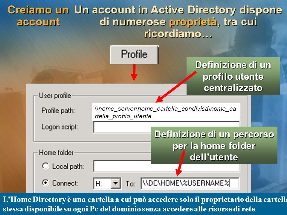 Creiamo un account Un account in Active Directory dispone di numerose proprietà, tra cui ricordiamo… Definizione di un profilo utente centralizzato De