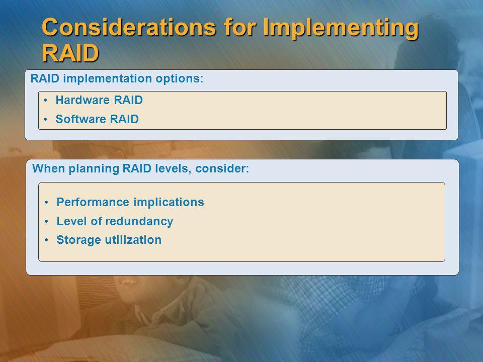 Considerations for Implementing RAID RAID implementation options: Hardware RAID Software RAID When planning RAID levels, consider: Performance implica