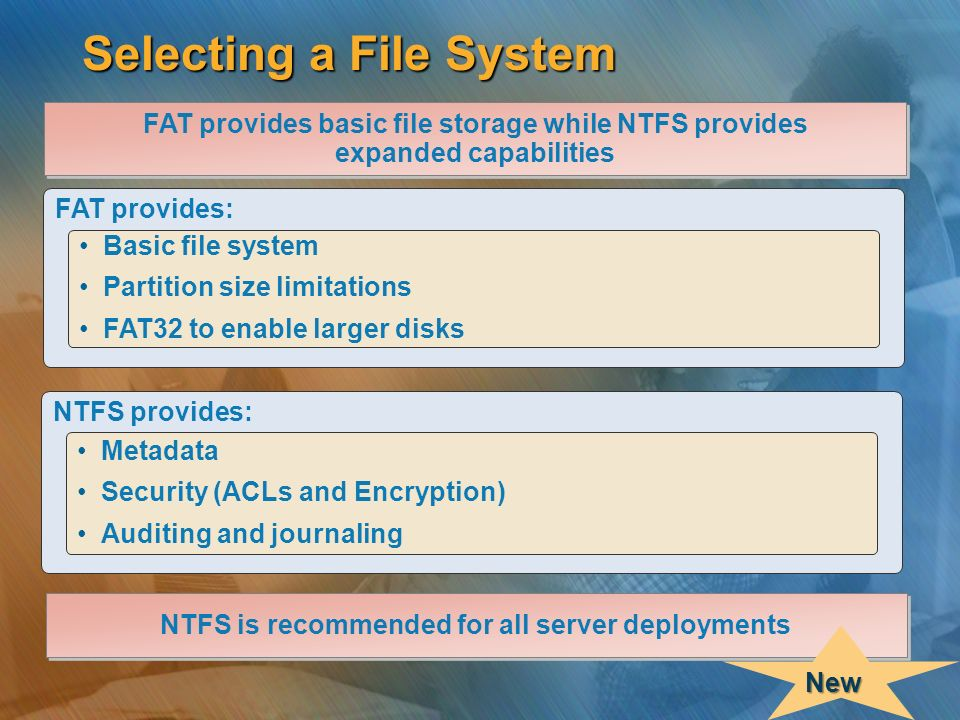 Selecting a File System FAT provides: Basic file system Partition size limitations FAT32 to enable larger disks NTFS provides: Metadata Security (ACLs