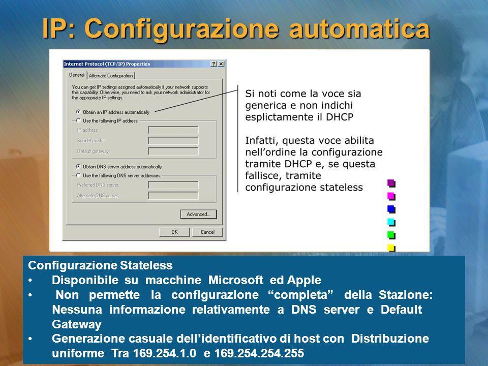IP: Configurazione automatica Configurazione Stateless Disponibile su macchine Microsoft ed Apple Non permette la configurazione completa della Stazio