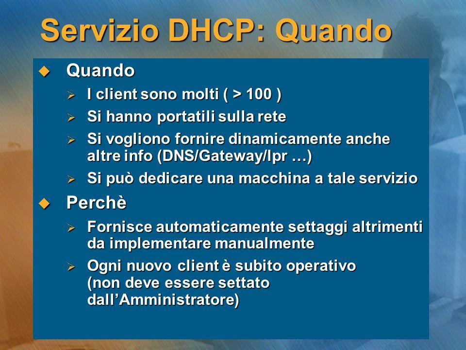 Servizio DHCP: Quando Quando Quando I client sono molti ( > 100 ) I client sono molti ( > 100 ) Si hanno portatili sulla rete Si hanno portatili sulla rete Si vogliono fornire dinamicamente anche altre info (DNS/Gateway/lpr …) Si vogliono fornire dinamicamente anche altre info (DNS/Gateway/lpr …) Si può dedicare una macchina a tale servizio Si può dedicare una macchina a tale servizio Perchè Perchè Fornisce automaticamente settaggi altrimenti da implementare manualmente Fornisce automaticamente settaggi altrimenti da implementare manualmente Ogni nuovo client è subito operativo (non deve essere settato dallAmministratore) Ogni nuovo client è subito operativo (non deve essere settato dallAmministratore)