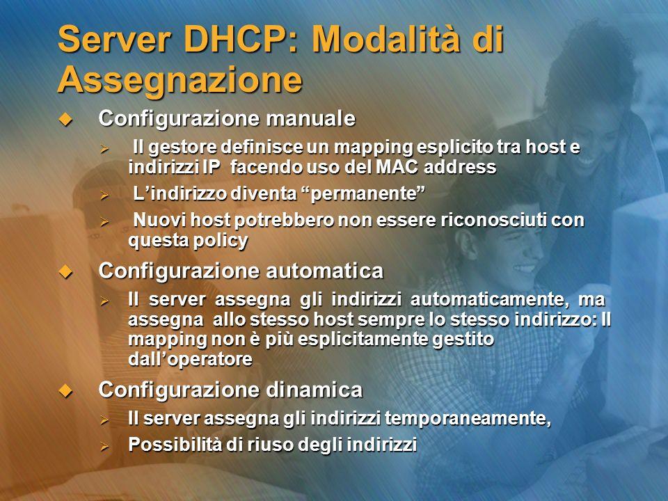 Server DHCP: Modalità di Assegnazione Configurazione manuale Configurazione manuale Il gestore definisce un mapping esplicito tra host e indirizzi IP