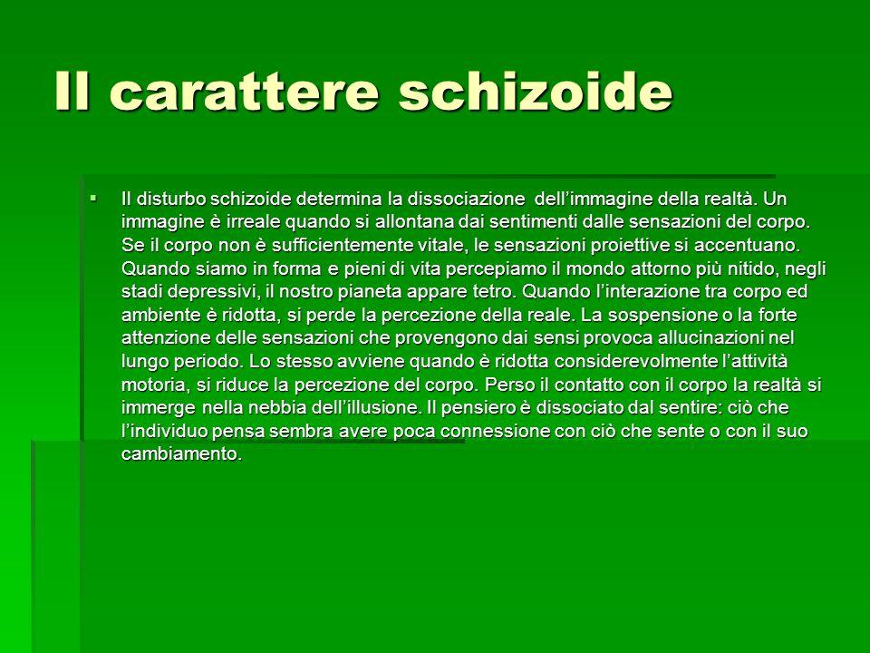 Il carattere schizoide Il disturbo schizoide determina la dissociazione dellimmagine della realtà. Un immagine è irreale quando si allontana dai senti