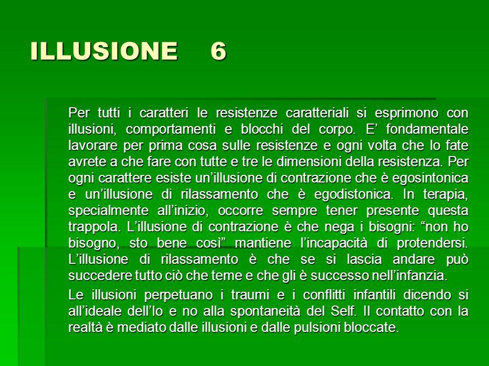 ILLUSIONE 6 Per tutti i caratteri le resistenze caratteriali si esprimono con illusioni, comportamenti e blocchi del corpo. E fondamentale lavorare pe