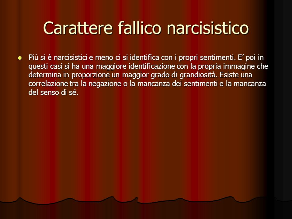 Il carattere fallico-narcisistico Nella forma meno patologica il narcisismo è il comportamento degli uomini il cui io è investito nella seduzione delle donne.