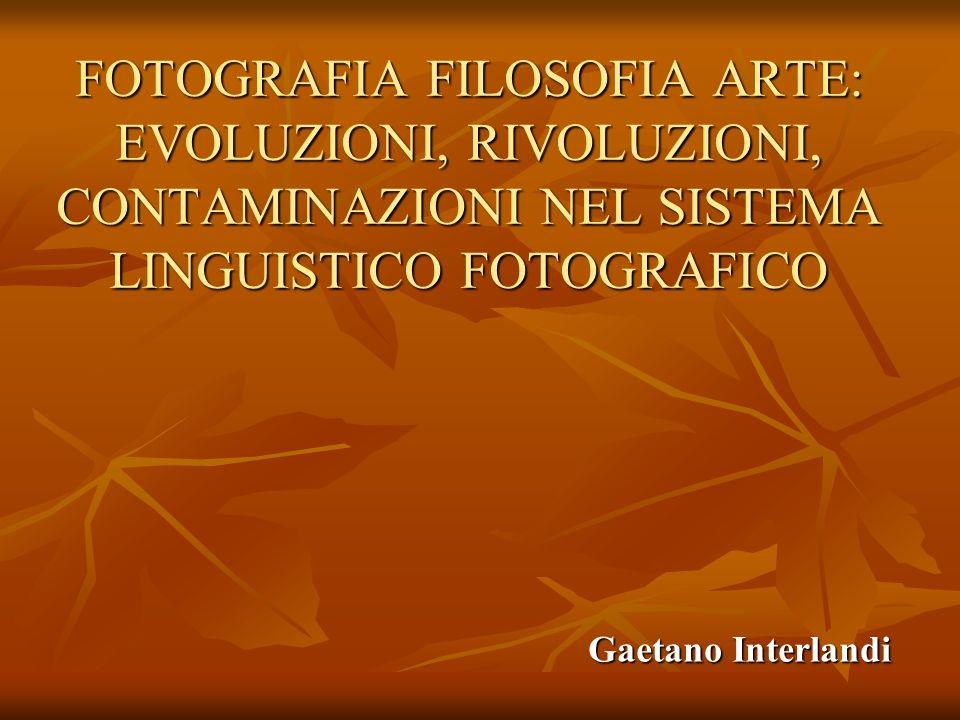 FOTOGRAFIA FILOSOFIA ARTE: EVOLUZIONI, RIVOLUZIONI, CONTAMINAZIONI NEL SISTEMA LINGUISTICO FOTOGRAFICO Gaetano Interlandi