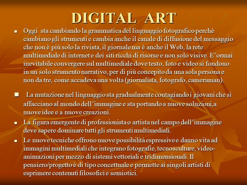 DIGITAL ART Oggi sta cambiando la grammatica del linguaggio fotografico perchè cambiano gli strumenti e cambia anche il canale di diffusione del messa