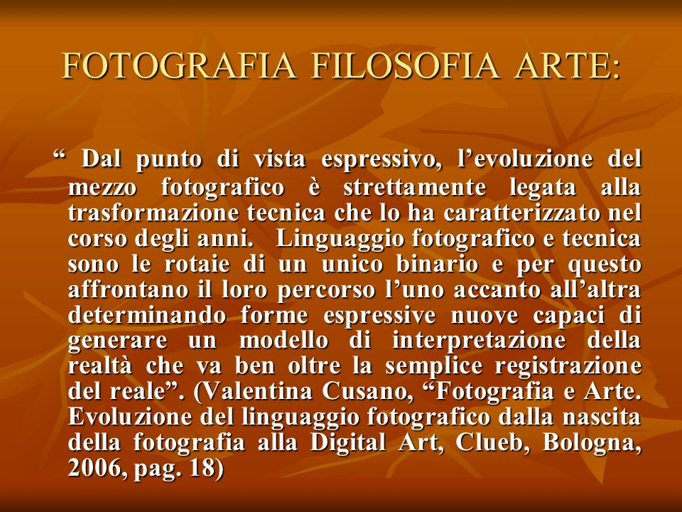 FOTOGRAFIA FILOSOFIA ARTE: Da Niepce ad oggi si è assistito a cambiamenti e trasformazioni che hanno suscitato ogni volta reazioni prima di rigetto delle novità e poi gradualmente di accettazione.