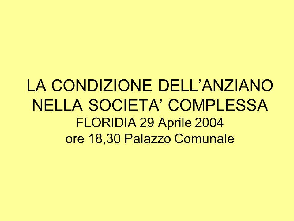 LA CONDIZIONE DELLANZIANO NELLA SOCIETA COMPLESSA FLORIDIA 29 Aprile 2004 ore 18,30 Palazzo Comunale