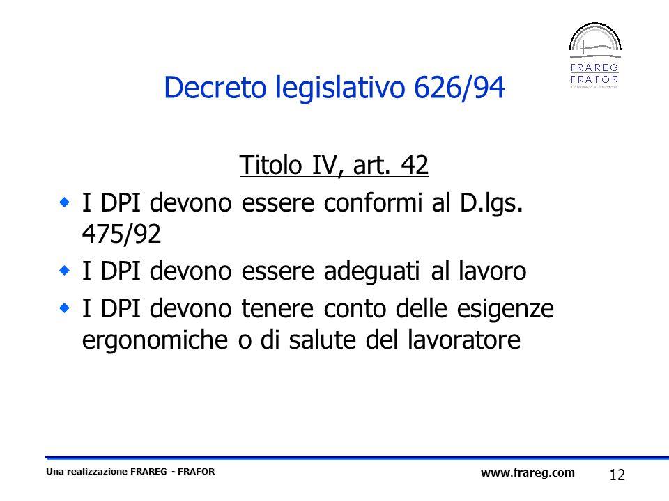 Una realizzazione FRAREG - FRAFOR 12 www.frareg.com Decreto legislativo 626/94 Titolo IV, art. 42 I DPI devono essere conformi al D.lgs. 475/92 I DPI