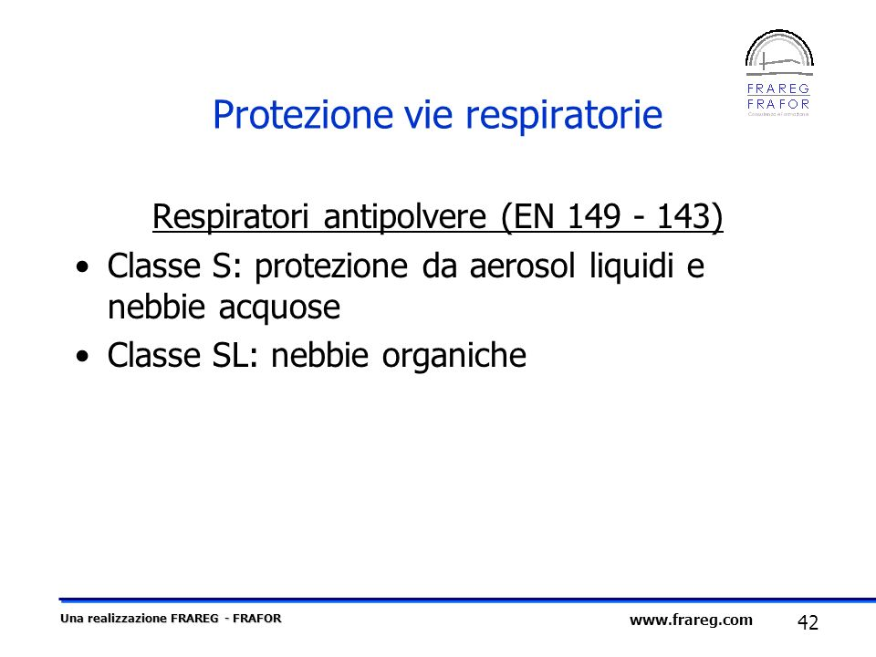 Una realizzazione FRAREG - FRAFOR 42 www.frareg.com Protezione vie respiratorie Respiratori antipolvere (EN 149 - 143) Classe S: protezione da aerosol