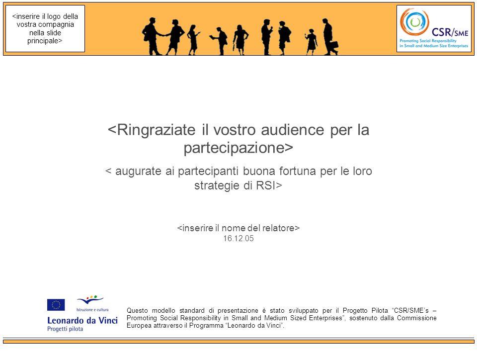 16.12.05 Questo modello standard di presentazione è stato sviluppato per il Progetto Pilota CSR/SMEs – Promoting Social Responsibility in Small and Medium Sized Enterprises, sostenuto dalla Commissione Europea attraverso il Programma Leonardo da Vinci.