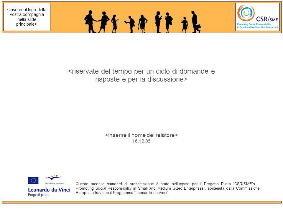 16.12.05 Questo modello standard di presentazione è stato sviluppato per il Progetto Pilota CSR/SMEs – Promoting Social Responsibility in Small and Medium Sized Enterprises, sostenuta dalla Commissione Europea attraverso il Programma Leonardo da Vinci.
