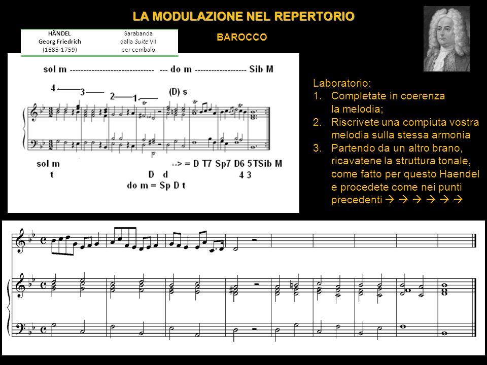 LA MODULAZIONE NEL REPERTORIO BAROCCO Laboratorio: 1.Completate in coerenza la melodia; 2.Riscrivete una compiuta vostra melodia sulla stessa armonia 3.Partendo da un altro brano, ricavatene la struttura tonale, come fatto per questo Haendel e procedete come nei punti precedenti HÄNDEL Georg Friedrich (1685-1759) Sarabanda dalla Suite VII per cembalo