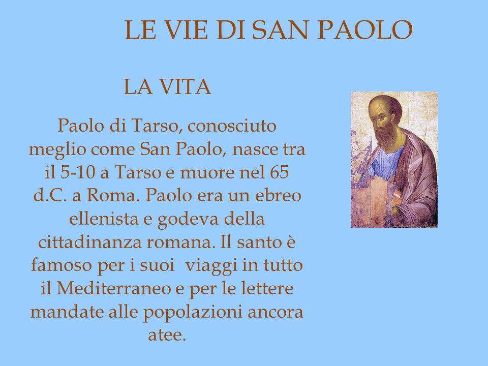 LE VIE DI SAN PAOLO LA VITA Paolo di Tarso, conosciuto meglio come San Paolo, nasce tra il 5-10 a Tarso e muore nel 65 d.C. a Roma. Paolo era un ebreo