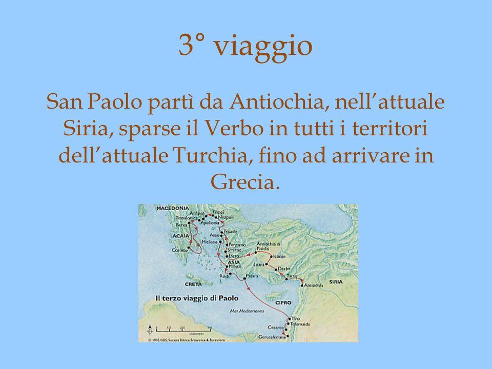 3° viaggio San Paolo partì da Antiochia, nellattuale Siria, sparse il Verbo in tutti i territori dellattuale Turchia, fino ad arrivare in Grecia.