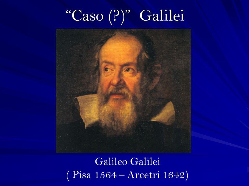 Caso (?) Galilei Galileo Galilei ( Pisa 1564 – Arcetri 1642)