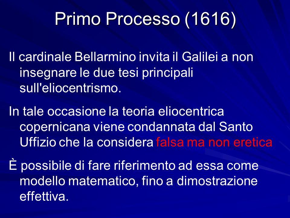 Primo Processo (1616) Il cardinale Bellarmino invita il Galilei a non insegnare le due tesi principali sull'eliocentrismo. In tale occasione la teoria
