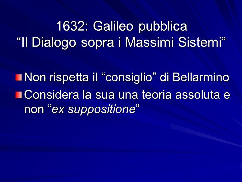 1632: Galileo pubblica Il Dialogo sopra i Massimi Sistemi Non rispetta il consiglio di Bellarmino Considera la sua una teoria assoluta e non ex suppos