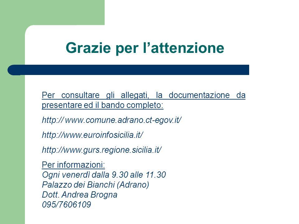 Grazie per lattenzione Per consultare gli allegati, la documentazione da presentare ed il bando completo: http:// www.comune.adrano.ct-egov.it/ http://www.euroinfosicilia.it/ http://www.gurs.regione.sicilia.it/ Per informazioni: Ogni venerdì dalla 9.30 alle 11.30 Palazzo dei Bianchi (Adrano) Dott.