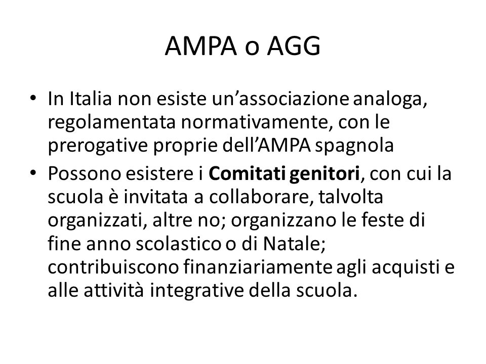 AMPA o AGG In Italia non esiste unassociazione analoga, regolamentata normativamente, con le prerogative proprie dellAMPA spagnola Possono esistere i