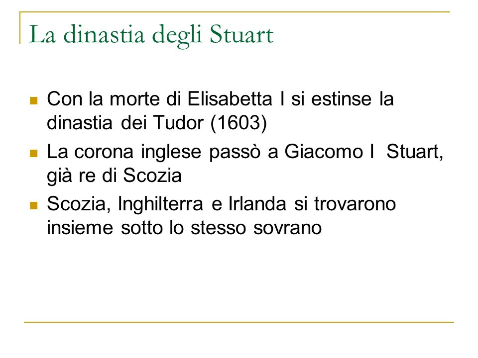 La dinastia degli Stuart Con la morte di Elisabetta I si estinse la dinastia dei Tudor (1603) La corona inglese passò a Giacomo I Stuart, già re di Sc