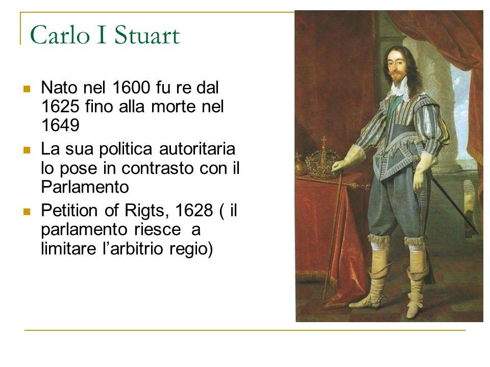 Carlo I Stuart Nato nel 1600 fu re dal 1625 fino alla morte nel 1649 La sua politica autoritaria lo pose in contrasto con il Parlamento Petition of Ri