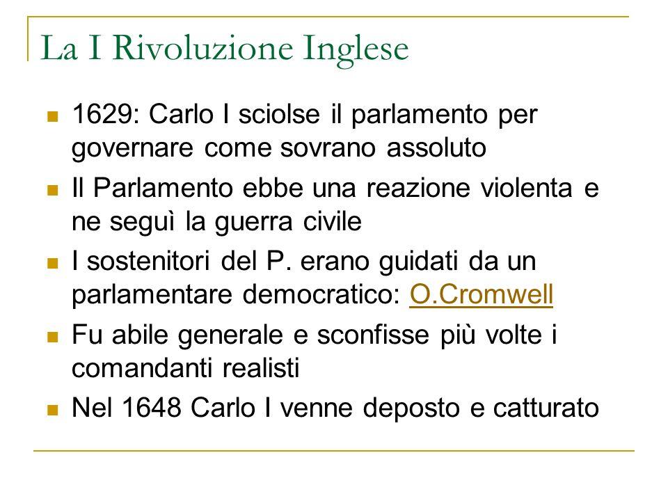 La I Rivoluzione Inglese 1629: Carlo I sciolse il parlamento per governare come sovrano assoluto Il Parlamento ebbe una reazione violenta e ne seguì l