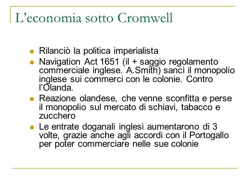 Leconomia sotto Cromwell Rilanciò la politica imperialista Navigation Act 1651 (il + saggio regolamento commerciale inglese. A.Smith) sancì il monopol
