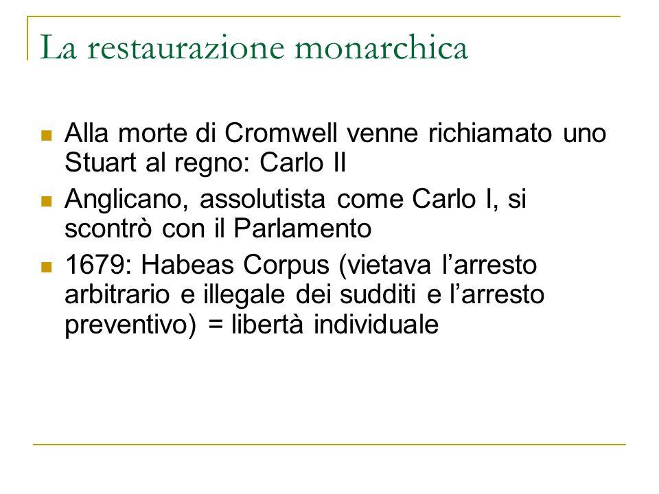 La restaurazione monarchica Alla morte di Cromwell venne richiamato uno Stuart al regno: Carlo II Anglicano, assolutista come Carlo I, si scontrò con