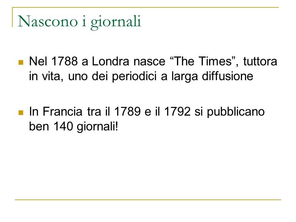 Nascono i giornali Nel 1788 a Londra nasce The Times, tuttora in vita, uno dei periodici a larga diffusione In Francia tra il 1789 e il 1792 si pubbli