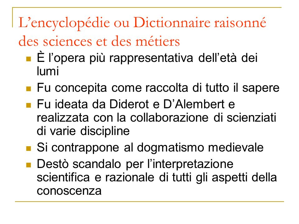 Lencyclopédie ou Dictionnaire raisonné des sciences et des métiers È lopera più rappresentativa delletà dei lumi Fu concepita come raccolta di tutto i