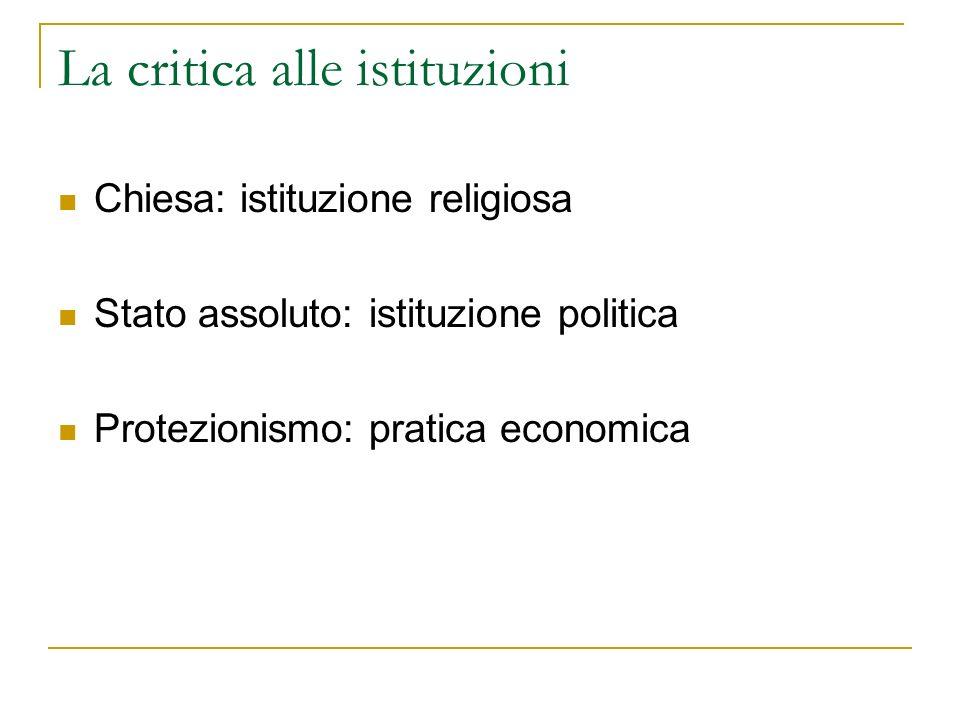 La critica alle istituzioni Chiesa: istituzione religiosa Stato assoluto: istituzione politica Protezionismo: pratica economica